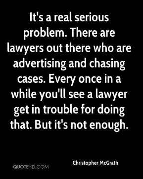 It's a real serious problem. There are lawyers out there who are advertising and chasing cases. Every once in a while you'll see a lawyer get in trouble for doing that. But it's not enough.