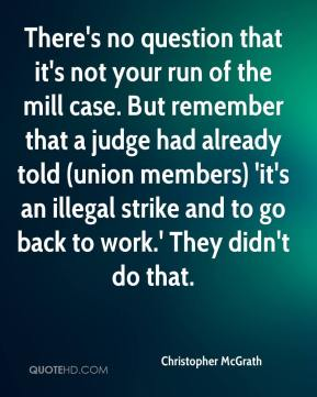 There's no question that it's not your run of the mill case. But remember that a judge had already told (union members) 'it's an illegal strike and to go back to work.' They didn't do that.