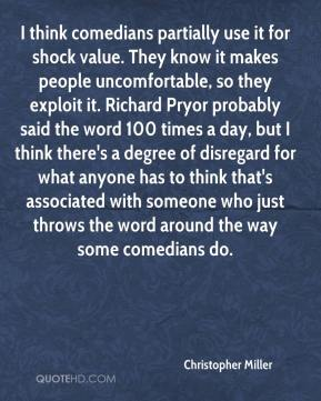 Christopher Miller - I think comedians partially use it for shock value. They know it makes people uncomfortable, so they exploit it. Richard Pryor probably said the word 100 times a day, but I think there's a degree of disregard for what anyone has to think that's associated with someone who just throws the word around the way some comedians do.
