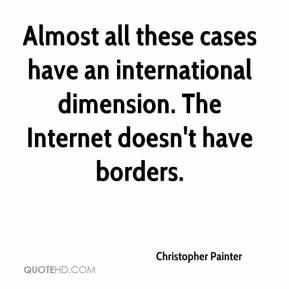 Christopher Painter - Almost all these cases have an international dimension. The Internet doesn't have borders.