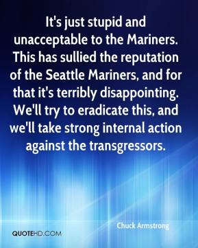 It's just stupid and unacceptable to the Mariners. This has sullied the reputation of the Seattle Mariners, and for that it's terribly disappointing. We'll try to eradicate this, and we'll take strong internal action against the transgressors.