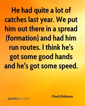 Chuck Dickinson - He had quite a lot of catches last year. We put him out there in a spread (formation) and had him run routes. I think he's got some good hands and he's got some speed.