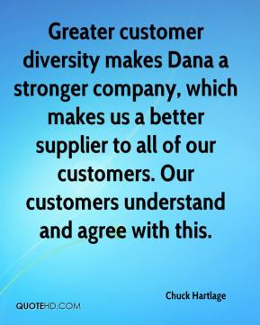 Chuck Hartlage - Greater customer diversity makes Dana a stronger company, which makes us a better supplier to all of our customers. Our customers understand and agree with this.