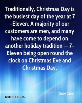 Cindy Davis - Traditionally, Christmas Day is the busiest day of the year at 7-Eleven. A majority of our customers are men, and many have come to depend on another holiday tradition -- 7-Eleven being open round the clock on Christmas Eve and Christmas Day.