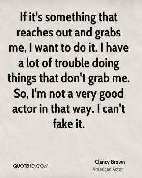 Clancy Brown - If it's something that reaches out and grabs me, I want to do it. I have a lot of trouble doing things that don't grab me. So, I'm not a very good actor in that way. I can't fake it.