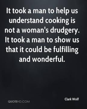 Clark Wolf - It took a man to help us understand cooking is not a woman's drudgery. It took a man to show us that it could be fulfilling and wonderful.