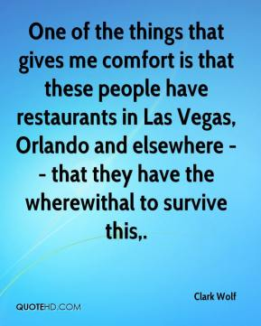 Clark Wolf - One of the things that gives me comfort is that these people have restaurants in Las Vegas, Orlando and elsewhere -- that they have the wherewithal to survive this.