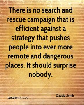 There is no search and rescue campaign that is efficient against a strategy that pushes people into ever more remote and dangerous places. It should surprise nobody.