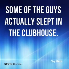 Clay Harris - Some of the guys actually slept in the clubhouse.