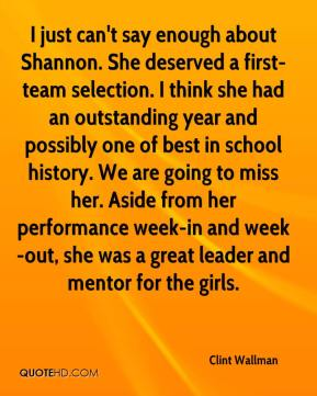 Clint Wallman - I just can't say enough about Shannon. She deserved a first-team selection. I think she had an outstanding year and possibly one of best in school history. We are going to miss her. Aside from her performance week-in and week-out, she was a great leader and mentor for the girls.
