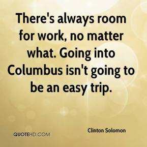 Clinton Solomon - There's always room for work, no matter what. Going into Columbus isn't going to be an easy trip.