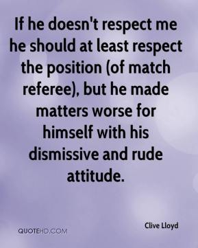 If he doesn't respect me he should at least respect the position (of match referee), but he made matters worse for himself with his dismissive and rude attitude.