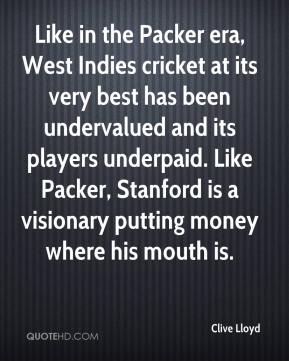 Like in the Packer era, West Indies cricket at its very best has been undervalued and its players underpaid. Like Packer, Stanford is a visionary putting money where his mouth is.