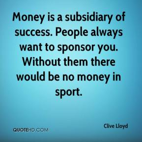 Money is a subsidiary of success. People always want to sponsor you. Without them there would be no money in sport.