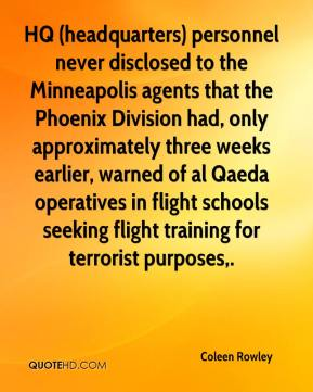 Coleen Rowley - HQ (headquarters) personnel never disclosed to the Minneapolis agents that the Phoenix Division had, only approximately three weeks earlier, warned of al Qaeda operatives in flight schools seeking flight training for terrorist purposes.