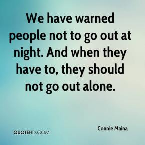 We have warned people not to go out at night. And when they have to, they should not go out alone.