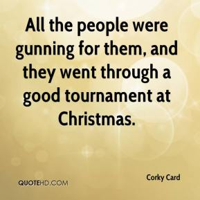 Corky Card - All the people were gunning for them, and they went through a good tournament at Christmas.