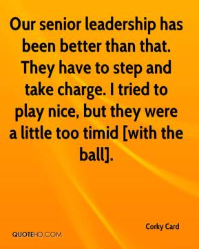 Corky Card - Our senior leadership has been better than that. They have to step and take charge. I tried to play nice, but they were a little too timid [with the ball].