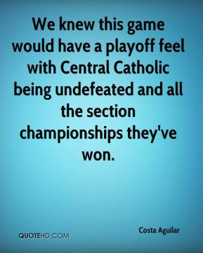 Costa Aguilar - We knew this game would have a playoff feel with Central Catholic being undefeated and all the section championships they've won.