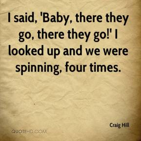 Craig Hill - I said, 'Baby, there they go, there they go!' I looked up and we were spinning, four times.