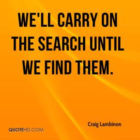 Craig Lambinon - We'll carry on the search until we find them.