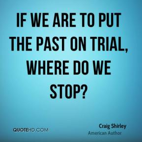 If we are to put the past on trial, where do we stop?