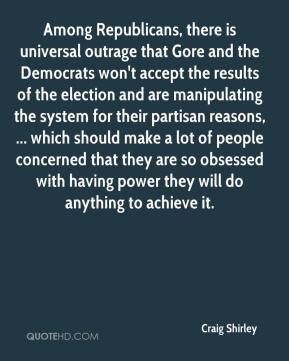 Among Republicans, there is universal outrage that Gore and the Democrats won't accept the results of the election and are manipulating the system for their partisan reasons, ... which should make a lot of people concerned that they are so obsessed with having power they will do anything to achieve it.