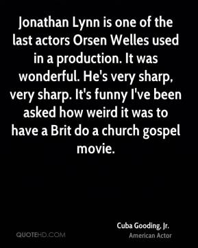 Cuba Gooding, Jr. - Jonathan Lynn is one of the last actors Orsen Welles used in a production. It was wonderful. He's very sharp, very sharp. It's funny I've been asked how weird it was to have a Brit do a church gospel movie.