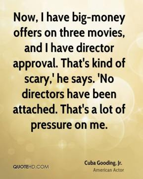 Now, I have big-money offers on three movies, and I have director approval. That's kind of scary,' he says. 'No directors have been attached. That's a lot of pressure on me.