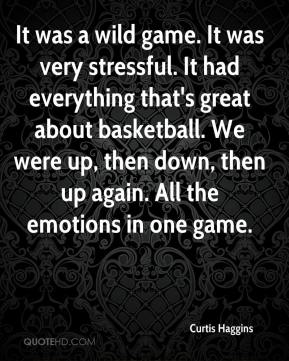 Curtis Haggins - It was a wild game. It was very stressful. It had everything that's great about basketball. We were up, then down, then up again. All the emotions in one game.