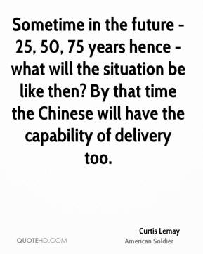 Curtis Lemay - Sometime in the future - 25, 50, 75 years hence - what will the situation be like then? By that time the Chinese will have the capability of delivery too.