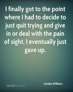 Cyndee Williams - I finally got to the point where I had to decide to just quit trying and give in or deal with the pain of sight. I eventually just gave up.