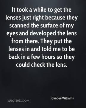 Cyndee Williams - It took a while to get the lenses just right because they scanned the surface of my eyes and developed the lens from there. They put the lenses in and told me to be back in a few hours so they could check the lens.