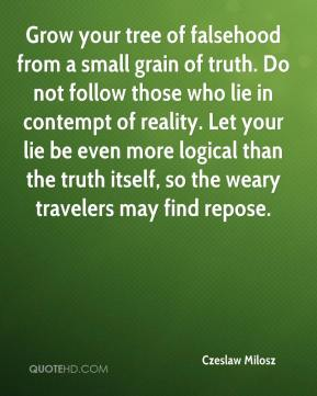 Czeslaw Milosz - Grow your tree of falsehood from a small grain of truth. Do not follow those who lie in contempt of reality. Let your lie be even more logical than the truth itself, so the weary travelers may find repose.