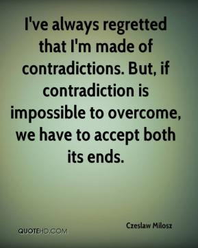 Czeslaw Milosz - I've always regretted that I'm made of contradictions. But, if contradiction is impossible to overcome, we have to accept both its ends.