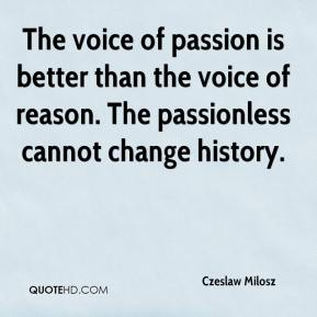 The voice of passion is better than the voice of reason. The passionless cannot change history.