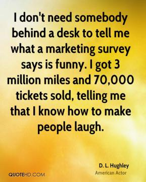 D. L. Hughley - I don't need somebody behind a desk to tell me what a marketing survey says is funny. I got 3 million miles and 70,000 tickets sold, telling me that I know how to make people laugh.