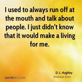 D. L. Hughley - I used to always run off at the mouth and talk about people. I just didn't know that it would make a living for me.