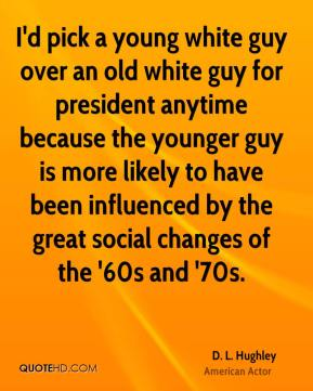 I'd pick a young white guy over an old white guy for president anytime because the younger guy is more likely to have been influenced by the great social changes of the '60s and '70s.
