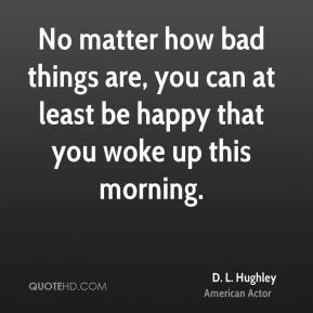 No matter how bad things are, you can at least be happy that you woke up this morning.