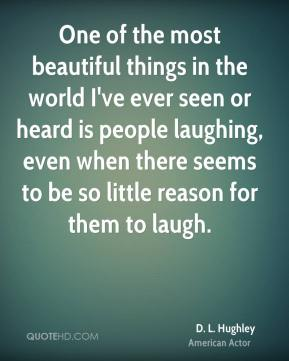 D. L. Hughley - One of the most beautiful things in the world I've ever seen or heard is people laughing, even when there seems to be so little reason for them to laugh.