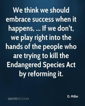 We think we should embrace success when it happens, ... If we don't, we play right into the hands of the people who are trying to kill the Endangered Species Act by reforming it.