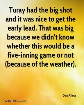 Dan Ariola - Turay had the big shot and it was nice to get the early lead. That was big because we didn't know whether this would be a five-inning game or not (because of the weather).