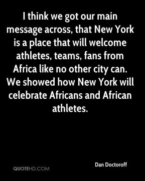 Dan Doctoroff - I think we got our main message across, that New York is a place that will welcome athletes, teams, fans from Africa like no other city can. We showed how New York will celebrate Africans and African athletes.