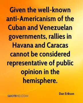 Given the well-known anti-Americanism of the Cuban and Venezuelan governments, rallies in Havana and Caracas cannot be considered representative of public opinion in the hemisphere.