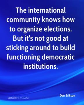 Dan Erikson - The international community knows how to organize elections. But it's not good at sticking around to build functioning democratic institutions.