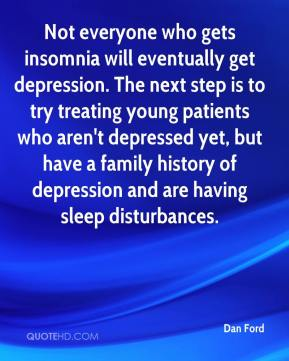 Not everyone who gets insomnia will eventually get depression. The next step is to try treating young patients who aren't depressed yet, but have a family history of depression and are having sleep disturbances.