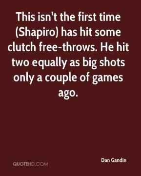 Dan Gandin - This isn't the first time (Shapiro) has hit some clutch free-throws. He hit two equally as big shots only a couple of games ago.