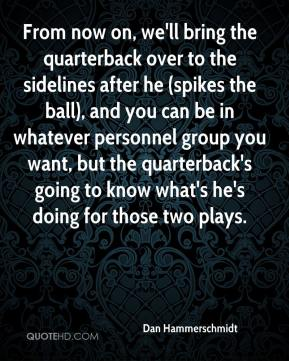 Dan Hammerschmidt - From now on, we'll bring the quarterback over to the sidelines after he (spikes the ball), and you can be in whatever personnel group you want, but the quarterback's going to know what's he's doing for those two plays.