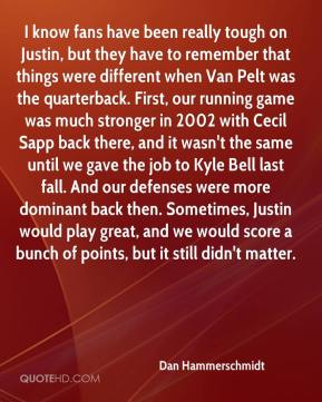 Dan Hammerschmidt - I know fans have been really tough on Justin, but they have to remember that things were different when Van Pelt was the quarterback. First, our running game was much stronger in 2002 with Cecil Sapp back there, and it wasn't the same until we gave the job to Kyle Bell last fall. And our defenses were more dominant back then. Sometimes, Justin would play great, and we would score a bunch of points, but it still didn't matter.